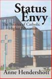 Status Envy : The Politics of Catholic Higher Education, Hendershott, Anne and Hendershott, Anne B., 1412808170