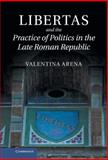 Libertas and the Practice of Politics in the Late Roman Republic, Arena, Valentina, 1107028175
