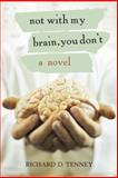Not with My Brain, You Don't, Richard D. Tenney, 1475938179