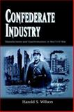 Confederate Industry : Manufacturers and Quartermasters in the Civil War, Wilson, Harold S., 1578068177