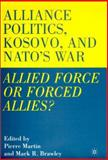 Alliance Politics, Kosovo and Nato's War : Allied Force or Forced Allies, Martin, Pierre, 0312238177