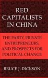Red Capitalists in China : The Party, Private Entrepreneurs, and Prospects for Political Change, Dickson, Bruce J., 0521818176
