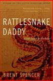 Rattlesnake Daddy : A Son's Search for His Father, Spencer, Brent, 1935218182