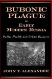 Bubonic Plague in Early Modern Russia : Public Health and Urban Disaster, Alexander, John T., 0195158180