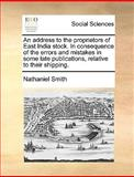 An Address to the Proprietors of East India Stock in Consequence of the Errors and Mistakes in Some Late Publications, Relative to Their Shipping, Nathaniel Smith, 1170368182