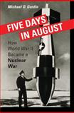 Five Days in August : How World War II Became a Nuclear War, Gordin, Michael D., 0691128189
