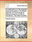 Considerations on the Propriety of Imposing Taxes in the British Colonies, for the Purpose of Raising a Revenue, by Act of Parliament the Second Edit, Daniel Dulany, 1170708188