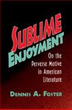 Sublime Enjoyment : On the Perverse Motive in American Literature, Foster, Dennis A., 0521108187