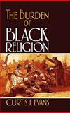 The Burden of Black Religion, Evans, Curtis J., 0195328183