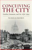 Conceiving the City : London, Literature, and Art 1870-1914, Freeman, Nicholas, 0199218188
