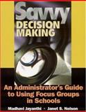 Savvy Decision Making : An Administrator's Guide to Using Focus Groups in Schools, Nelson, Janet S., 0761978194
