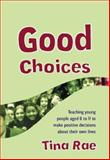 Good Choices : Teaching Young People Aged 8 to 11 to Make Positive Decisions about Their Own Lives, Rae, Tina, 1412918197