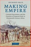 Making Empire : Colonial Encounters and the Creation of Imperial Rule in Nineteenth-Century Africa, Price, Richard, 0521718198