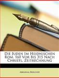 Die Juden Im Heidnischen Rom 160 Vor Bis 315 Nach Christl Zeitrechnung, Abraham Berliner, 114762819X