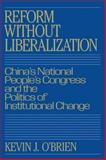 Reform without Liberalization : China's National People's Congress and the Politics of Institutional Change, O'Brien, Kevin J., 0521048206