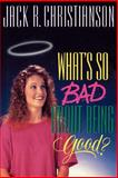 What's So Bad about Being Good?, Jack Christianson, 088494820X
