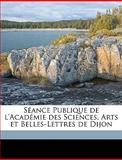 Séance Publique de L'Académie des Sciences, Arts et Belles-Lettres de Dijon, Arts Et Belles L. Acadmie Des Sciences, 1149528214