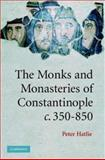 The Monks and Monasteries of Constantinople, Ca. 350-850, Hatlie, Peter, 0521848210