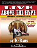 Live above the Hype : A Hip Hop Life Skills Workbook Manual (Teacher/Parent Editon), K-Rahn, 0991638212