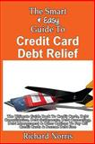 The Smart and Easy Guide to Credit Card Debt Relief: the Ultimate Guide Book to Credit Cards, Debt Consolidation, Debt Settlements, Debt Counseling, Debt Management and Other Options to Pay off Credit Cards and Become Debt Free, Richard Norris, 1493558218
