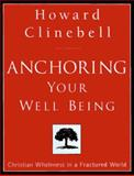 Anchoring Your Well Being : Christian Wholeness in a Fractured World, Clinebell, Howard J., 0835808211