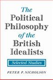 The Political Philosophy of the British Idealists : Selected Studies, Nicholson, Peter P., 0521108217