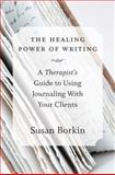 The Healing Power of Writing : A Therapist's Guide to Using Journaling with Clients, Borkin, Susan, 0393708217