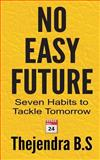 No Easy Future! - Seven Habits to Tackle Tomorrow, Thejendra B.S, 1479268224