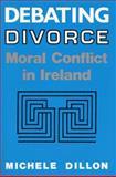 Debating Divorce : Moral Conflict in Ireland, Dillon, Michele, 0813118220