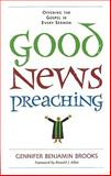 Good News Preaching : Offering the Gospel in Every Sermon, Brooks, Gennifer Benjamin, 0829818227