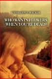 Who Wants Flowers When You're Dead?, Kathleen Walker, 0595478220