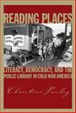 Reading Places : Literacy, Democracy, and the Public Library in Cold War America, Pawley, Christine, 1558498222