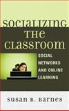 Socializing the Classroom : Social Networks and Online Learning, Barnes, Susan B., 0739188232