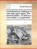 Considerations Relating to a New Duty upon Sugar the Second Edition to Which Is Now Added, a Supplement, See Notes Multiple Contributors, 1170188230
