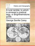 A Rural Ramble; to Which Is Annexed a Poetical Tagg, or Brighthelmstone Guide, George Saville Carey, 1140698230