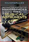 Getting the Most Out of Makerspaces to Make Musical Instruments, Greg Roza, 1477778233