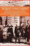 Religion Versus Empire? : British Protestant Missionaries and Overseas Expansion, 1700-1914, Porter, Andrew, 071902823X
