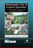 Wastewater Use in Irrigated Agriculture : Confronting the Livelihood and Environmental Realities, Scott, Christopher A. and Faruqui, Naser I., 0851998232