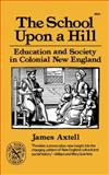 The School upon a Hill : Education and Society in Colonial New England, Axtell, James, 039300824X