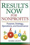 Results Now for Nonprofits : Purpose, Strategy, Operations, and Governance, Light, Mark, 0471758248