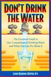 Don't Drink the Water : The Essential Guide to Our Contaminated Drinking Water, Kahuna Kupua A'o, Lono, 0962888249
