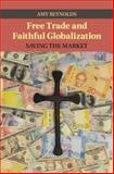 Free Trade and Faithful Globalization : Saving the Market, Reynolds, Amy, 1107078245