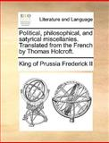 Political, Philosophical, and Satyrical Miscellanies Translated from the French by Thomas Holcroft, King Of Prussia Frederick Ii, 1140948245