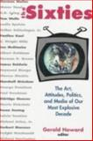 Sixties : Art, Politics and Media of Our Most Explosive Decade, Howard, Gerald, 1569248249