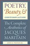 Poetry, Beauty, and Contemplation : The Complete Aesthetics of Jacques Maritain, Trapani, John G., Jr., 081321825X