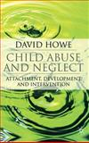Child Abuse and Neglect : Attachment, Development and Intervention, Howe, David, 1403948259