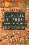 Central Europe : Enemies, Neighbors, Friends, Johnson, Lonnie R., 0195148258