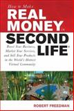 How to Make Real Money in Second Life : Boost Your Business, Market Your Services, and Sell Your Products in the World's Hottest Virtual Community, Freedman, Robert, 0071508252