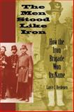 The Men Stood Like Iron : How the Iron Brigade Won Its Name, Lance J Herdegen, Lance J. Herdegen, 025321825X