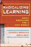 Radicalizing Learning : Adult Education for a Just World, Brookfield, Stephen D. and Holst, John D., 0787998257
